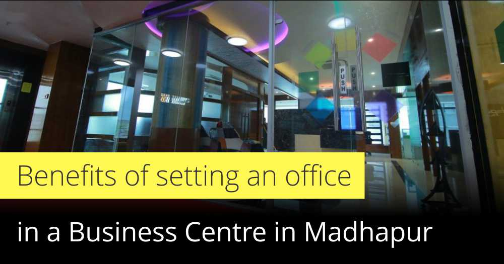 Benefits of setting an office in a Business Centre in Madhapur